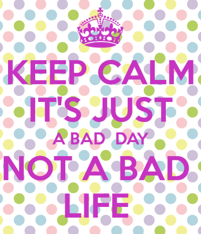 keep-calm-it-s-just-a-bad-day-not-a-bad-life-3